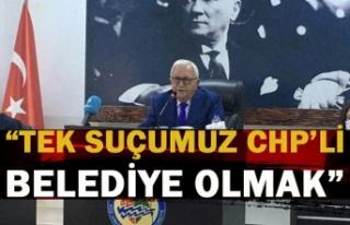 ''Tek suçumuz CHP'li Belediye olmak.''