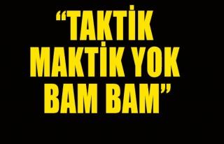 'Taktik maktik yok BAM BAM'