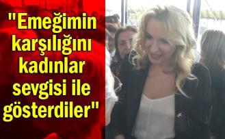"""""""Emeğimin karşılığını kadınlar sevgisi ile gösterdiler"""""""