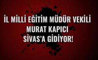 İl Milli Eğitim Müdür Vekili Murat Kapıcı Sivas'a gidiyor!