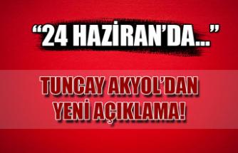 """""""24 Haziran'da…"""" Tuncay Akyol'dan yeni açıklama!"""