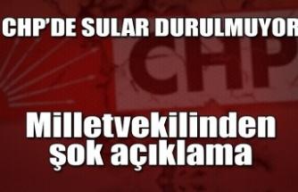 CHP'de sular durulmuyor... Milletvekilinden şok açıklama...