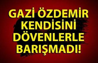 Gazi Özdemir kendisini dövenlerle barışmadı
