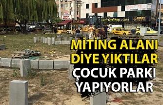 Miting alanı diye yıktılar, çocuk parkı yapıyorlar