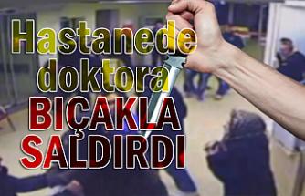 Hastanede doktora bıçakla saldırdı