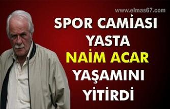 Spor camiası yasta. Naim Acar yaşamını yitirdi...