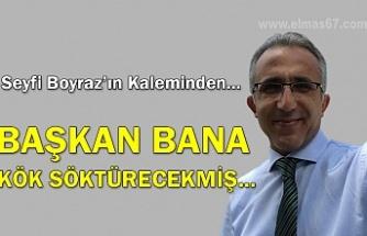 BAŞKAN BANA  KÖK SÖKTÜRECEKMİŞ...