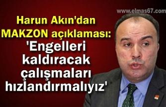 Harun Akın'dan MAKZON açıklaması: 'Engelleri kaldıracak çalışmaları hızlandırmalıyız'