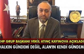 CHP Grup Başkanı vekil Atınç Kayınova açıkladı: 'Halkın gündemi değil, Alan'ın kendi gündemi'