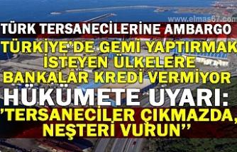 Türk tersanecilerine ambargo... Hükümete uyarı: ''tersaneciler çıkmazda, neşteri vurun''