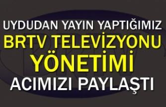 Uydudan yayın yaptığımız BRTV televizyonu yönetimi acımızı paylaştı