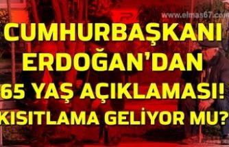 Cumhurbaşkanı Erdoğan'dan 65 yaş açıklaması! Kısıtlama geliyor mu?