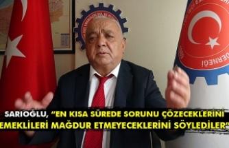 """Sarıoğlu, """"En kısa sürede sorunu çözeceklerini emeklileri mağdur etmeyeceklerini söylediler"""""""
