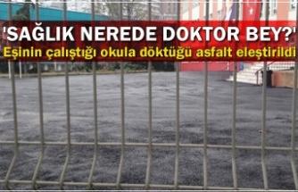 Eşinin çalıştığı okula döktüğü asfalt eleştirildi... 'Sağlık nerede doktor bey?'