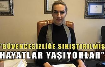 """""""GÜVENCESİZLİĞE SIKIŞTIRILMIŞ HAYATLAR YAŞIYORLAR"""""""