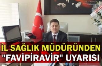 """İl Sağlık Müdüründen """"favipiravir"""" uyarısı"""