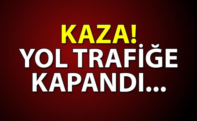 KAZA! YOL TRAFİĞE KAPANDI...