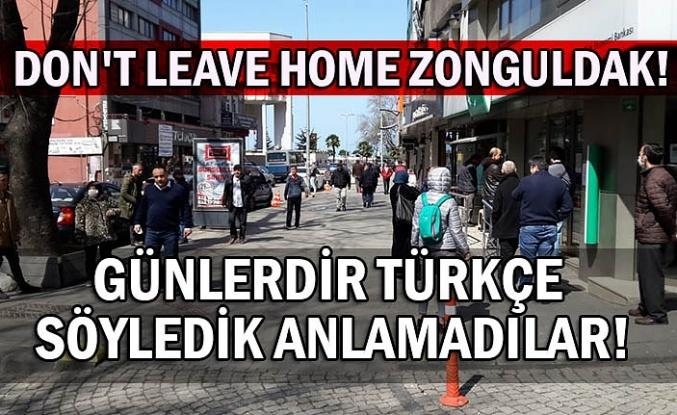 Don't leave home Zonguldak. Günlerdir Türkçe söyledik anlamadılar!