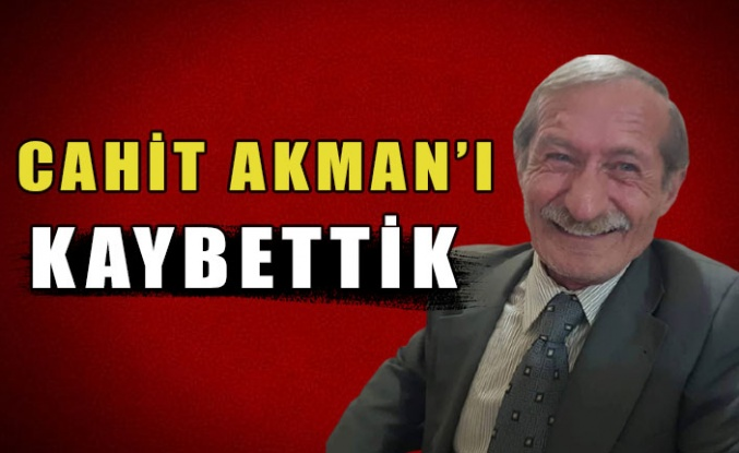 CAHİT AKMANI KAYBETTİK