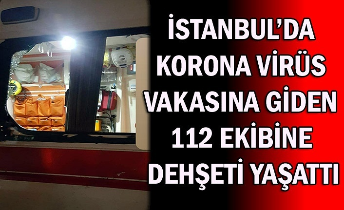 İstanbul'da korona virüs vakasına giden 112 ekibine dehşeti yaşattı